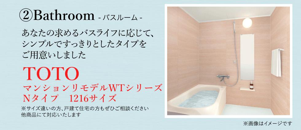 ②バスルーム(TOTOマンションリモデルWTシリーズNタイプ)バスルームであなたの求めるバスライフに応じてシンプルですっきりとしたタイプをご用意しました