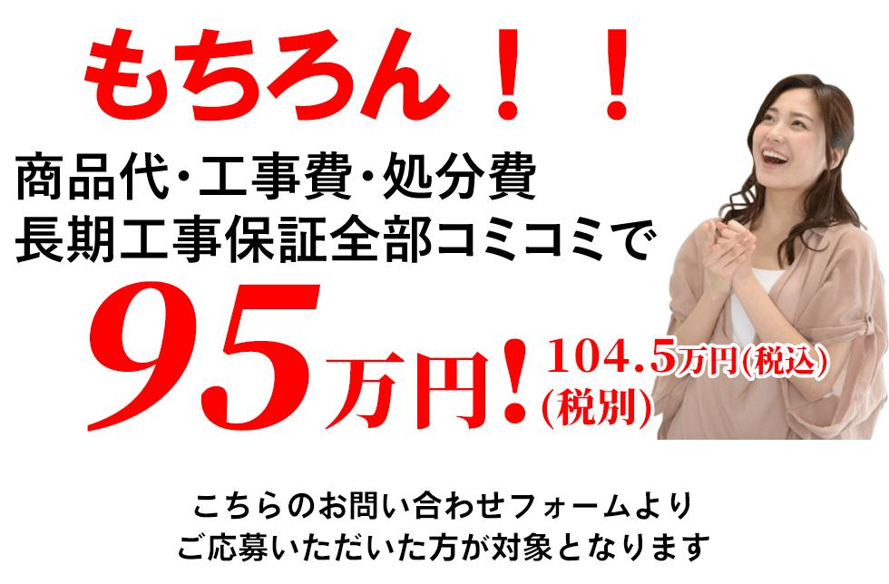 商品代・工事費・処分費・長期工事保証コミコミで95万円!(税込104.5万円)