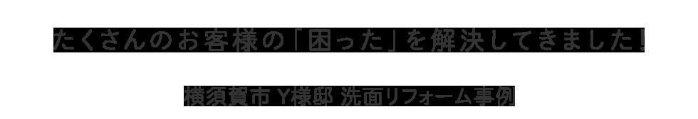 たくさんのお客様の「困った」を解決してきました! 横須賀市 Y様邸 洗面リフォーム事例