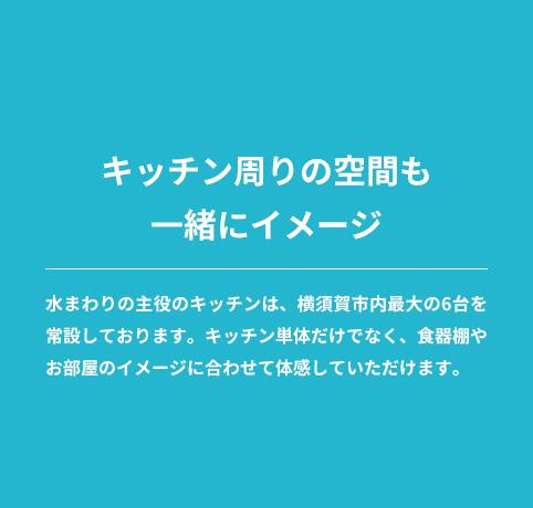 キッチンまわりの空間も一緒にイメージ/水まわり主役のキッチンは、横須賀市最大の6台を常設しております。キッチン単体だけではなく、食器棚やお部屋のイメージに合わせて体感していただけます。