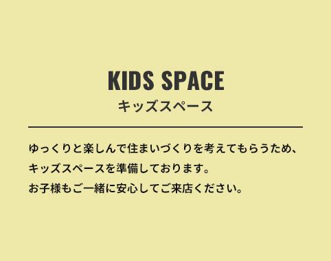 KIDS SPACE/ゆっくりと楽しんで住まいづくりを考えてもらうため、キッズスペースを準備しております。お子様もご一緒に安心してご来店ください。